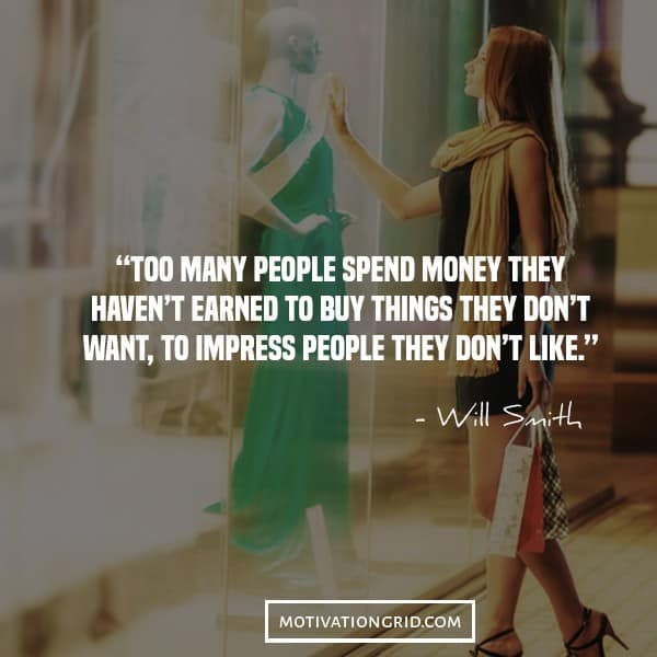 Will Smith quotes, too many people buy things with money they haven't earned to impress people they don't like