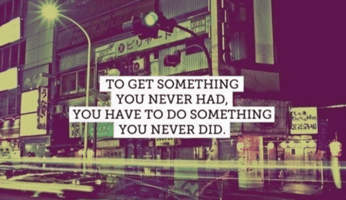 to get something you never had, you have to do something you never did, motivational quotes, motivational image quotes, motivational picture quote, motivational image, motivation picture quote, motivation image, inspirational images,