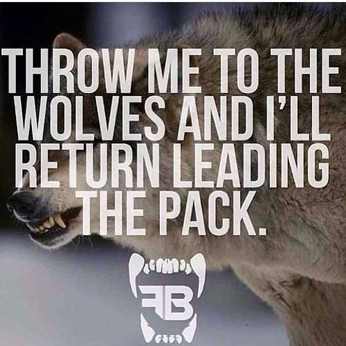 throw me to the wolves and i will return leading the pack, motivational quotes, motivational image quotes, motivational picture quote, motivational image, motivation picture quote, motivation image, inspirational images,