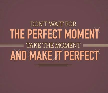 Don't wait for the perfect moment take the moment and make it perfect, motivational quotes, motivational image quotes, motivational picture quote, motivational image, motivation picture quote, motivation image, inspirational images,