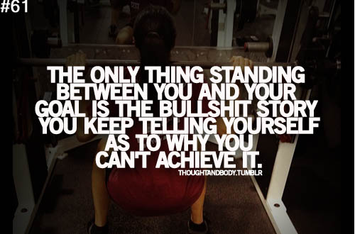 The only thing standing between you and your goal is the bullshit you keep telling yourself as to why you can't achieve it, motivational quotes, motivational image quotes, motivational picture quote, motivational image, motivation picture quote, motivation image, inspirational images,