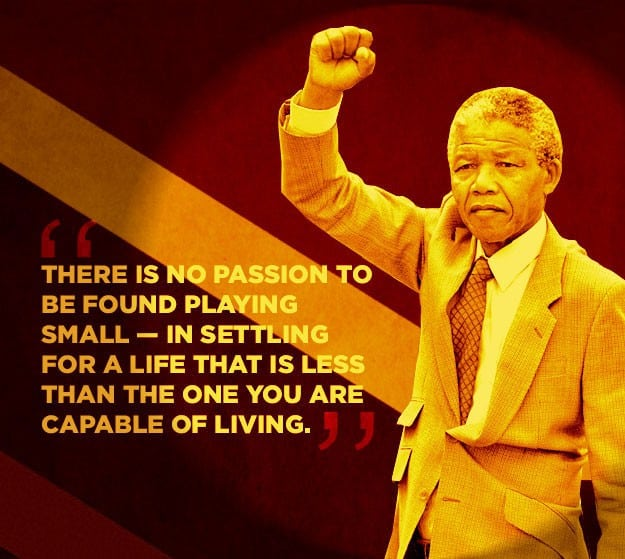 There is no passion to be found playing small in settling for a life that is less than the one you are capable of living