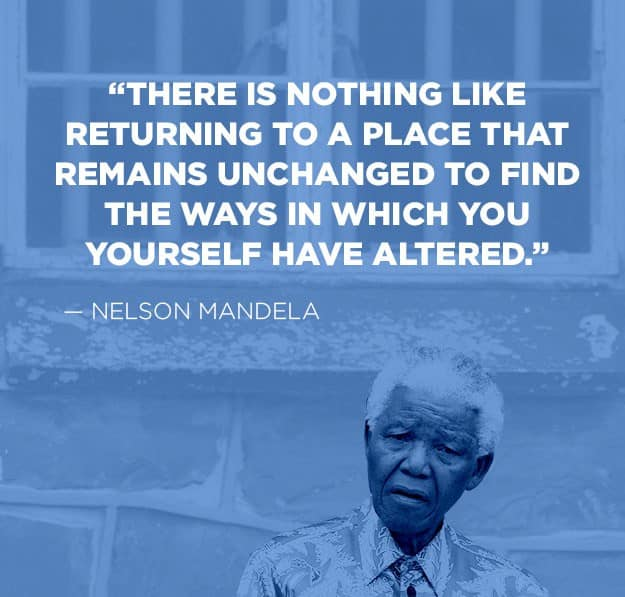 There is nothing like returning to a place that remains unchanged to find the ways in which you yourself have altered.,