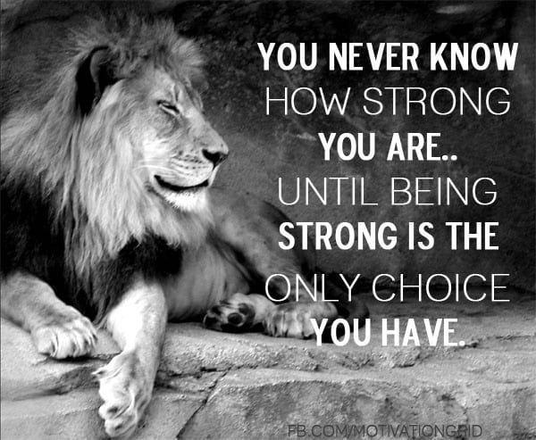 You never know how strong you are until being strong is the only choice you have, quotes about life, life quotes