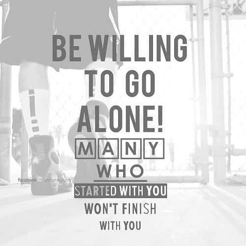 Be willing to go alone. Many who started with you won't finish with you. Inspiring quote