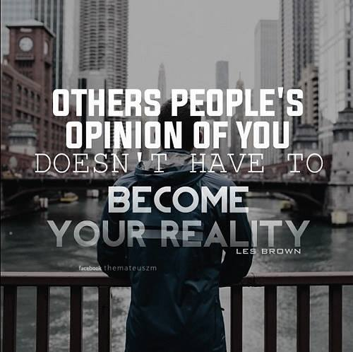 Others people's opinion of you doesn't have to become your reality.