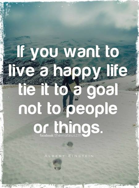 If you want to live a happy life tie it to a goal not to people or things.