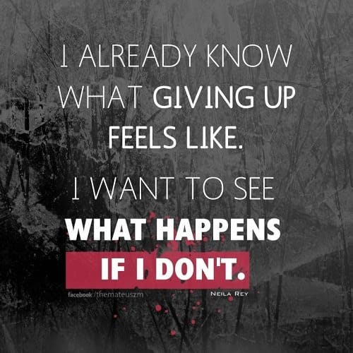 I already know what giving up feels like, I want to see what happens if I don't.