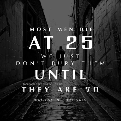 Most men die at 25, we just don't bury them until they are 70.