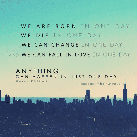 We are born in one day, we die in one day, we can change in one day and we can fall in love in one day. Anything can happen in just one day.
