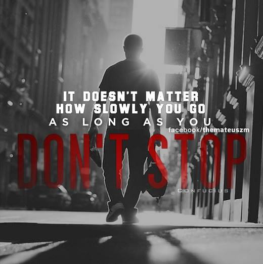 It doesn't matter how slowly you go as long as you don't stop.