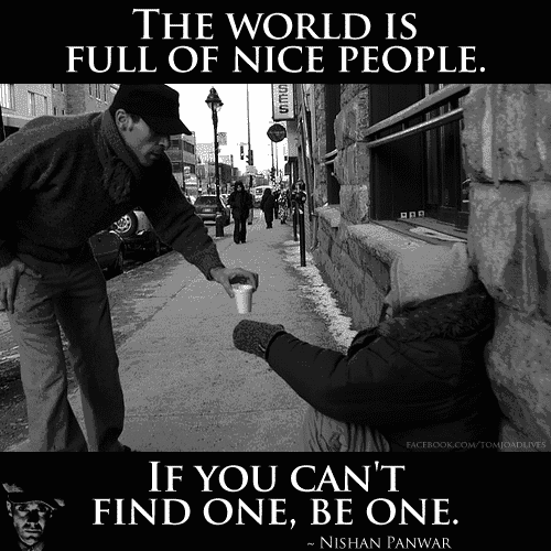 The world is full of nice people, if you can't find one, be one.