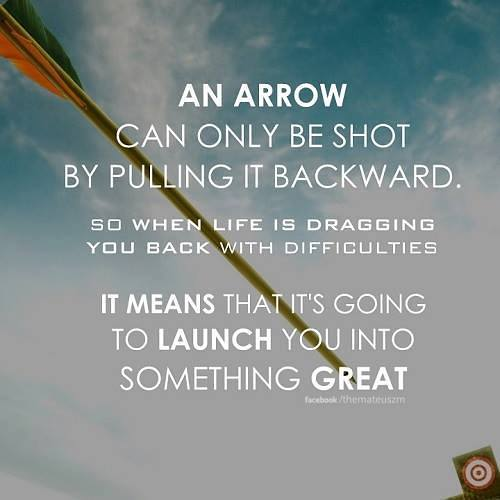 An arrow can only shot by pulling it backward so when life is dragging you back with difficulties it means that it's going to launch you into something great.