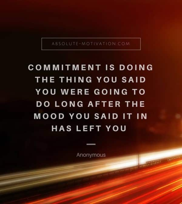 Commitment is doing the thing you said you were going to do long after the mood you said it in has left you.