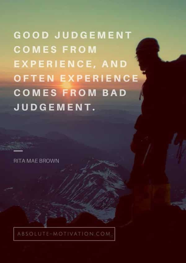Good judgement comes from experience, and often experience comes from bad judgement.