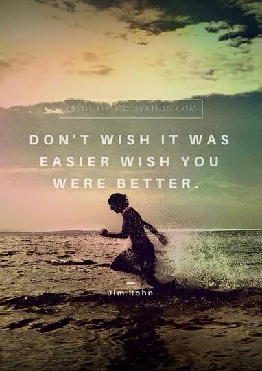 Don't wish it was easier wish you were better.