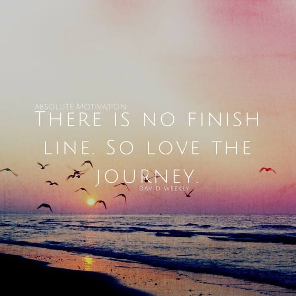 There is no finish line, so love the journey. Motivational picture quote.