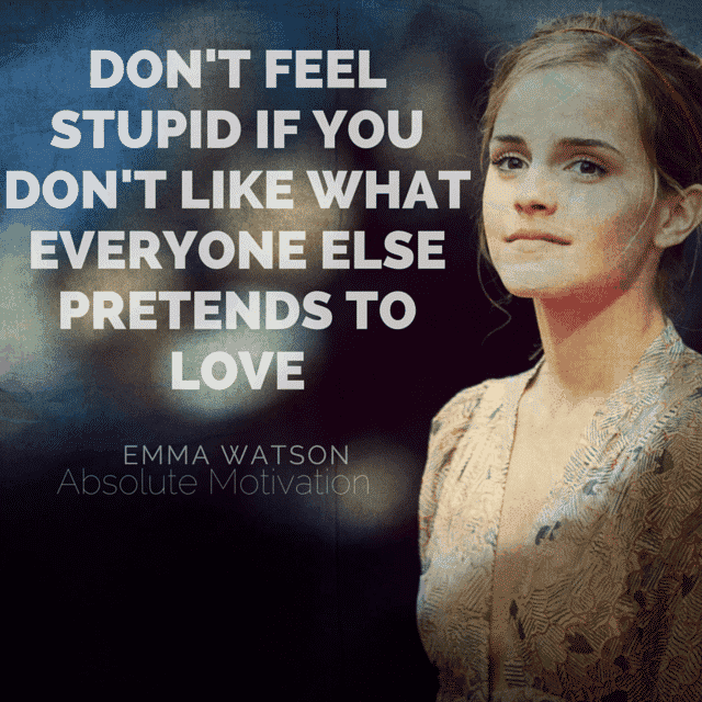 Emma Watson quote. Don't feel stupid if you don't like what everyone else pretends to love.
