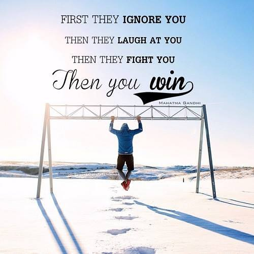 First they ignore you then that laugh at you then they fight you then you win. Gandhi quotes.