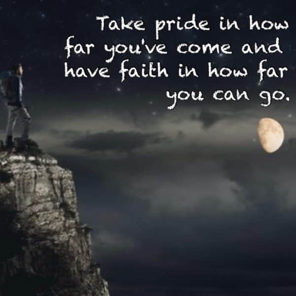 Take pride in how far you've come and have faith in how far you can go