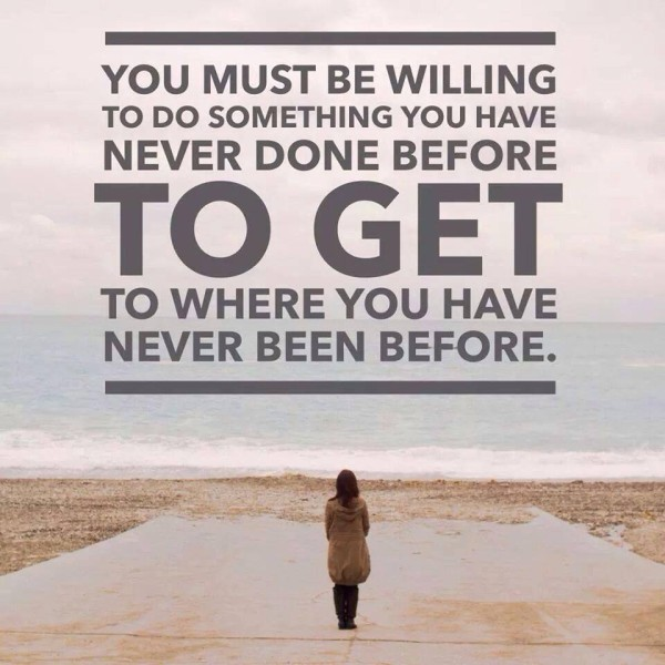 you must be willing to do something you have never done before to get to where you have never been before
