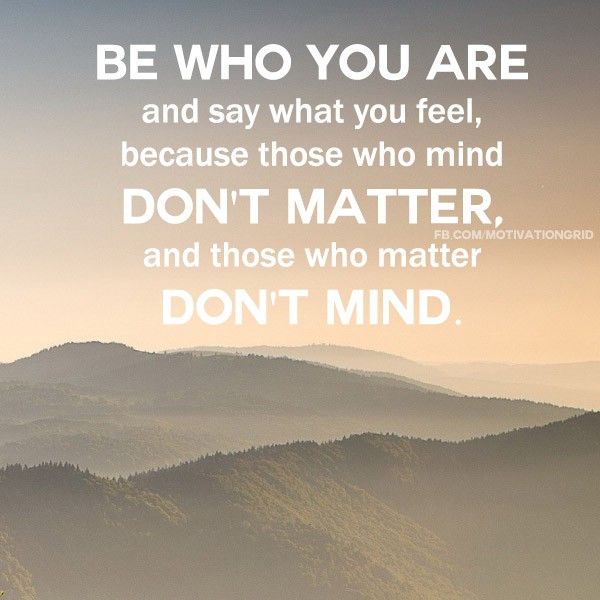 Be who you are and say what you think because those who mind don't matter, and those who matter don't mind.