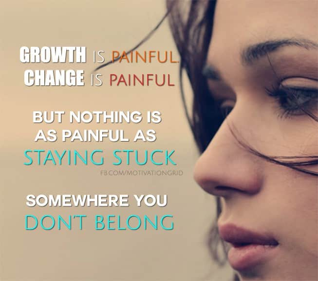 Growth is painful, change is painful, but nothing is as painful as staying stuck somewhere you don't belong.