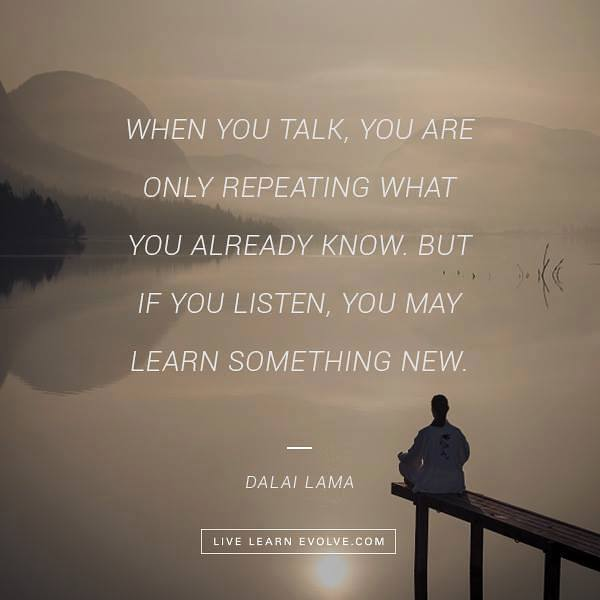 When you talk, you are only repeating what you already know but if you listen, you may learn something new.