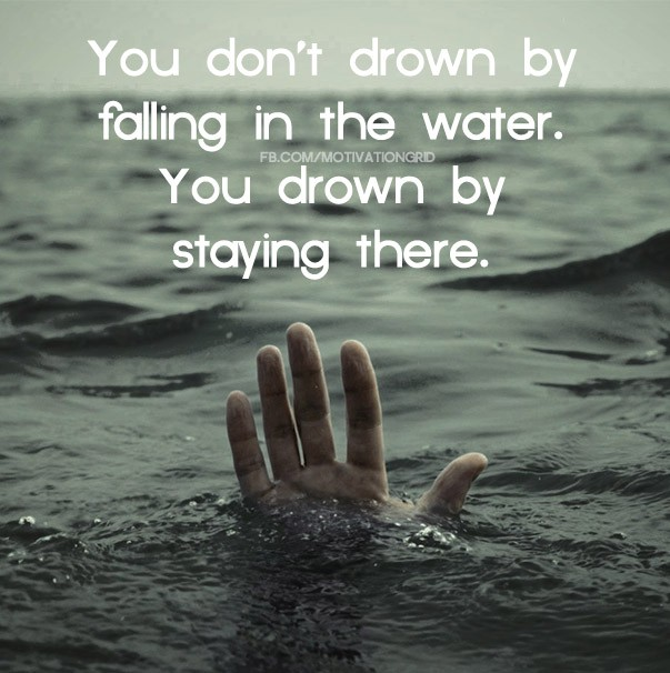 You don't drown by falling in the water, you drown by staying there.