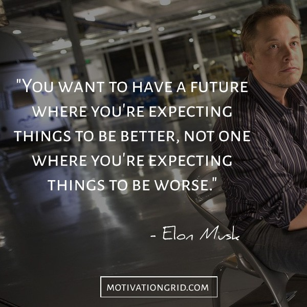Have a future where you expect things to be better quote by Elon Musk