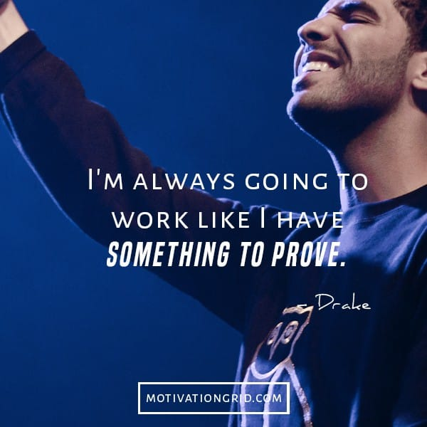 drake quotes, I am always going to work like I have something to prove