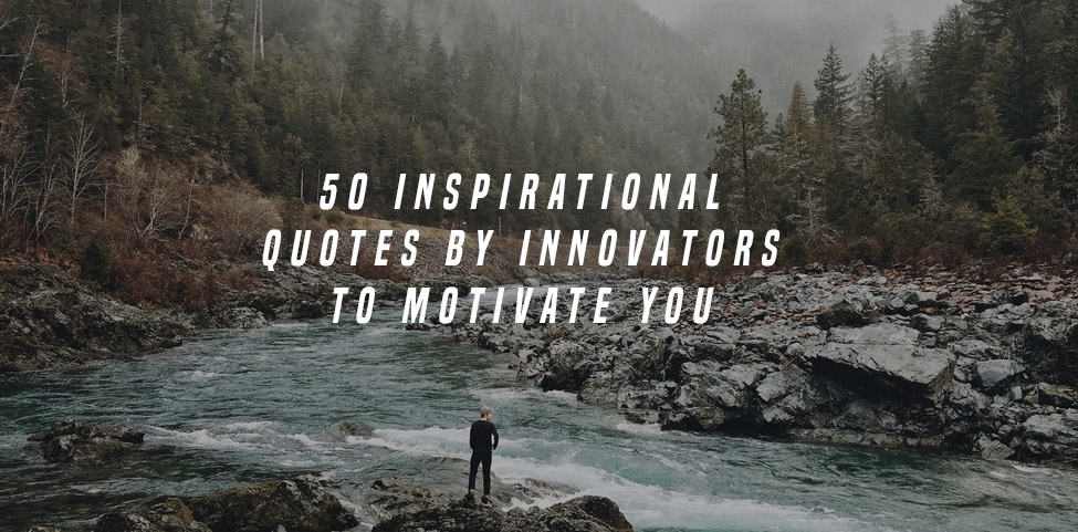 50 Inspirational Quotes by Innovators to Motivate You